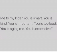 "You Is Kind: Me to my kids ""You is smart. You is  kind. You is Important. You is too loud  You is aging me. You is expensive."""