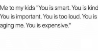"lmao 😂😂😂💀💀... kids need to hear that in that order 😒😂😂: Me to my kids ""You is smart. You is kind  You is important. You is too loud. You is  aging me. You is expensive."" lmao 😂😂😂💀💀... kids need to hear that in that order 😒😂😂"