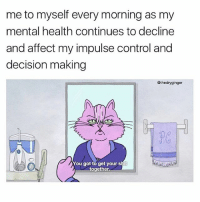 lol me rn: me to myself every morning as my  mental health continues to decline  and affect my impulse control and  decision making  @thedryginger  You got to get your shit  together. lol me rn