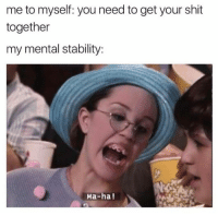 Funny, Shit, and Mø: me to myself: you need to get your shit  together  my mental stability:  Ma-ha!