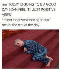 Good, Inconvenience, and Today: me: TODAY IS GOING TO BA GOOD  DAY CAN FEEL IT!! JUST POSITIVE  VIBES  *minor inconvenience happens  me for the rest of the day: Hohoho