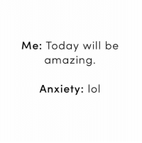 lol (@cosmopolitan): Me: Today will be  amazing  Anxiety: lol lol (@cosmopolitan)