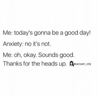 SarcasmOnly: Me: today's gonna be a good day!  Anxiety: no it's not.  Me: oh, okay. Sounds good  Thanks for the heads up. esarcasm, only SarcasmOnly
