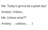 Anxiety: Me: Today's gonna be a great day!  Anxiety: Unless  Me: Unless what??  Anxiety: unlesss....:)