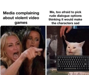 Oh: Me, too afraid to pick  rude dialogue options  thinking it would make  Media complaining  about violent video  games  the characters sad  H  CFN Oh