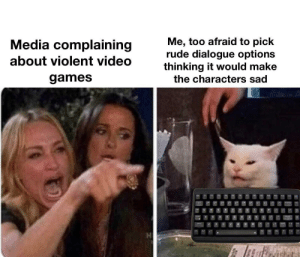 I don't want to hurt them: Me, too afraid to pick  rude dialogue options  thinking it would make  the characters sad  Media complaining  about violent video  games  P I don't want to hurt them