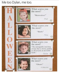 """@icecoldsavage is one of my favourite accounts!! 🔥🔥🔥: Me too Dylan, me too.  What scares you  the most?  Werewolves  Paul  What scares you  the most?  """"Sharks""""  Nina  What scares you  the most?  """"The unstoppable marching  of time that is slowly guiding  us all towards an inevitable  death  Dylan  What scares you  the most?  Ghosts!""""  -Catherine @icecoldsavage is one of my favourite accounts!! 🔥🔥🔥"""