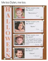 """I feel you little homie Follow (@mememang) for more: Me too Dylan, me too.  What scares you  the most?  """"Werewolves!""""  Paul  What scares you  the most?  Sharks  Nina  What scares you  the most?  """"The unstoppable marching  of time that is slowly guiding  us all towards an inevitable  death  Dylan  What scares you  the most?  Ghosts  Catherine I feel you little homie Follow (@mememang) for more"""