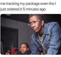 Package, Just, and 5 Minutes: me tracking my package even tho l  just ordered it 5 minutes ago