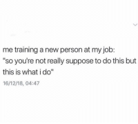 "Funny, Lmao, and Job: me training a new person at my job:  ""so you're not really suppose to do this but  this is what i do""  16/12/18, 04:47 Who else lmao"