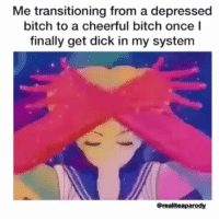 Bitch, Hoe, and Memes: Me transitioning from a depressed  bitch to a cheerful bitch once  finally get dick in my system  @realiteaparody tag a dickpressed hoe