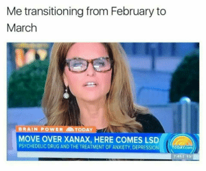 Facebook, Xanax, and Anxiety: Me transitioning from February to  March  BRAIN POWER TODAY  MOVE OVER XANAX, HERE COMES LSD  PSYCHEDELIC DRUG AND THE TREATMENT OF ANXIETY, DEPRESSION  ODAY.com  7:451 19 meirl | https://goo.gl/i7OmJs - Join my facebook page