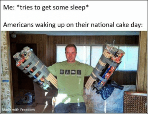76 Funny Pics And Memes We've Been Loving Lately: Me: *tries to get some sleep*  Americans waking up on their national cake day:  Made with Freedom 76 Funny Pics And Memes We've Been Loving Lately