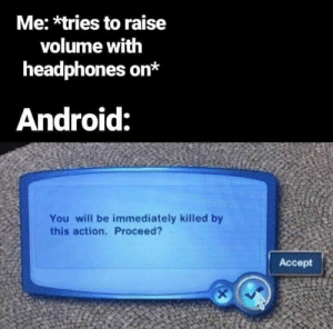 VOLUME TOO HIGH by EatTh3rich MORE MEMES: Me: *tries to raise  volume with  headphones on*  Android:  You will be immediately killed by  this action. Proceed?  Accept VOLUME TOO HIGH by EatTh3rich MORE MEMES