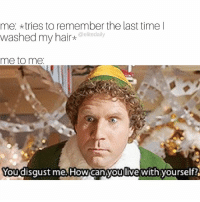 Head, Memes, and Hair: me: tries to remember the last time I  washed my hair  elite daily  me to me.  You disgust me How danyouOive with yourself? *hangs head in shame*