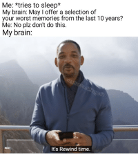 Be Like, Brain, and Time: Me: *tries to sleep*  My brain: May I offer a selection of  your worst memories from the last 10 years?  Me: No plz dont do this.  My brain:  It's Rewind time. It do be like that sometimes
