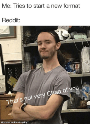 It would take a miracle: Me: Tries to start a new format  Reddit:  That's not very Chad of you  Whatcha lookin at buddy? It would take a miracle