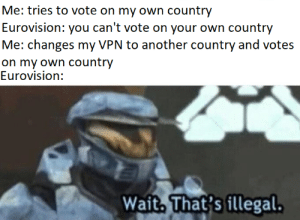 Title: Me: tries to vote on my own country  Eurovision: you can't vote on your own country  Me: changes my VPN to another country and votes  on my own country  Eurovision:  Wait. That's illegal. Title
