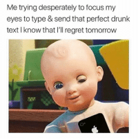 """Drunk, Regret, and Focus: Me trying desperately to focus my  eyes to type & send that perfect drunk  text I know that I'll regret tomorrow  O"""" Paying for that right now"""