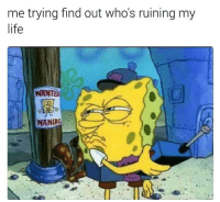 Life, Wanted, and Maniac: me trying find out who's ruining my  life  WANTED  MANIAC