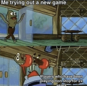 ◉_◉: Me trying out a new game  DO  Players who have been  playing non stop for 2+  vears ◉_◉