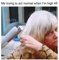 Af, Funny, and High AF: Me trying to act normal when l'm high AF Hahahah how it be 😂