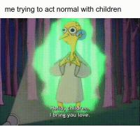 Af, Children, and Hello: me trying to act normal with children  Hello Children  Hello, children.  l bring you love. me af