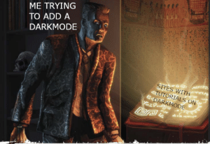 Every time.: ME TRYING  TO ADD A  DARKMODE  SITES WITH  4TUTORIALS ON  EDARKMODE Every time.