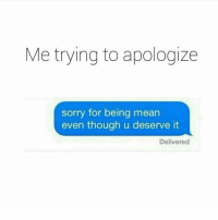 Lmfao: Me trying to apologize  sorry for being mean  even though u deserve it  Delivered Lmfao