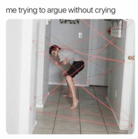 Arguing, Crying, and Memes: me trying to argue without crying Every girl to ever exist.