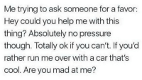 Pressure, Run, and Cool: Me trying to ask someone for a favor:  Hey could you help me with this  thing? Absolutely no pressure  though. Totally ok if you can't. If you'd  rather run me over with a car that's  cool. Are you mad at me?