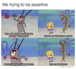 Memes, SpongeBob, and Assertive: Me trying to be assertive  TELL HIMOFF,SPONGEBOB!  ASSERT YOURSELF!  THAT S MYICE CREAM CONE  GREAT !:NOW LET : IMİHAVEIT!  YOU CANHAVEIT!  WeKnow Memes Hey, Thanks!