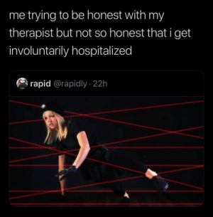 Rapid: me trying to be honest with my  therapist but not so honest that i get  involuntarily hospitalized  rapid @rapidly 22h