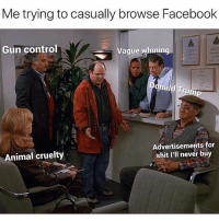 """Facebook, Funny, and Shit: Me trying to casually browse Facebook  Gun control  Vague whining  Th  Animal cruelty  Advertisements for  shit I'll never buy """"Jerry, just remember it's not a lie if u believe it"""" 🤔 (@costanzagrams)"""