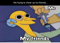 Me trying to cheer up my friends...  Me  My friends