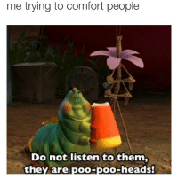 Comfortable, Comforter, and Listener: me trying to comfort people  Do not listen to them,  they are  poo-poo-heads! ur a poo head