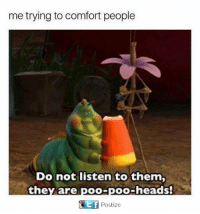 Memes, 🤖, and Comforter: me trying to comfort people  Do not listen to them,  they are poo-poo-heads!  ot f  Postize