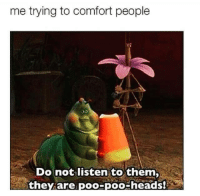 Shit, Comforter, and Listener: me trying to comfort people  Do not listen to them,  they are  poo-poo-heads! They're full of shit