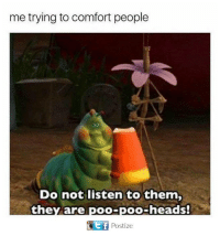 Memes, 🤖, and Comforter: me trying to comfort people  Do not listen to them,  they are poo-poo-heads!  Postize