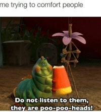 Me: me  trying to comfort people  Do not listen to them,  they are poo-poo-heads! Me