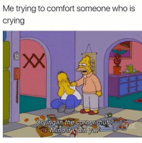 Crying, Memes, and Mind: Me trying to comfort someone who is  crying  xX  Crying in the corner, thub?  Mind if Hioin Va 😭 Follow my bff @thespeckyblonde @thespeckyblonde @thespeckyblonde @thespeckyblonde