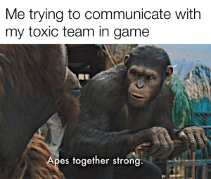 Ranked Games be like...: Me trying to communicate with  my toxic team in game  Apes together strong. Ranked Games be like...