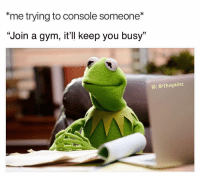 """Gym, Memes, and 🤖: """"me trying to console someone*  """"Join a gym, it'll keep you busy""""  IG: @thegainz You're welcome"""