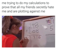 Friends, Hate Me, and Against Me: me trying to do my calculations to  prove that all my friends secretly hate  me and are plotting against me  r,5  218  5