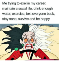 Funny, Life, and Memes: Me trying to exel in my career,  maintain a social life, drink enough  water, exercise, text everyone back,  stay sane, survive and be happy Funny Memes. Updated Daily! ⇢ FunnyJoke.tumblr.com 😀
