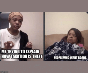 .: ME TRYING TO EXPLAIN  HOW TAXATION ISTHEFT  PEOPLE WHO WANT ROADS  imgflip.com .