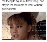 Friends, Memes, and Work: me trying to figure out how long i can  stay in the restroom at work without  getting fired  1 + cos e  1 +cos  1-cos  s in t) Dm to 5 friends if you've done this 😂