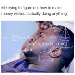 Money, Tumblr, and Blog: Me trying to figure out how to make  money without actually doing anything  ac  2a  Sl  tga = cosa(a + b)  2  sin' α + cos-a-1  (a+h)(a-b) = a2  0 studentlifeproblems:Follow us @studentlifeproblems​