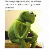 Memes, Work, and Tomorrow: Me trying to figure out what lie or illness I  can come up with so l don't go to work  tomorrow 🤔🤔🤔 Follow @puro_jajaja latinosbelike