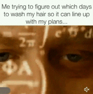 Hair, Can, and Figure Out: Me trying to figure out which days  to wash my hair so it can line up  with my plans.
